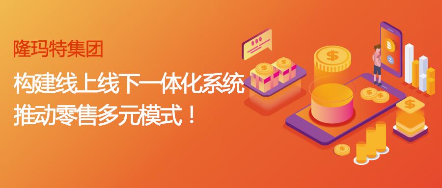 隆玛特集团:构建线上线下一体化系统,推动零售多元模式!
